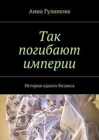 Гулимова, Анна  - Так погибают империи. История одного бизнеса