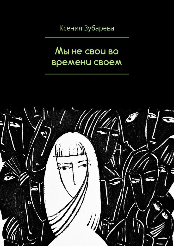 Ксения Зубарева Мы не свои во времени своем ирина горюнова у нас есть мы