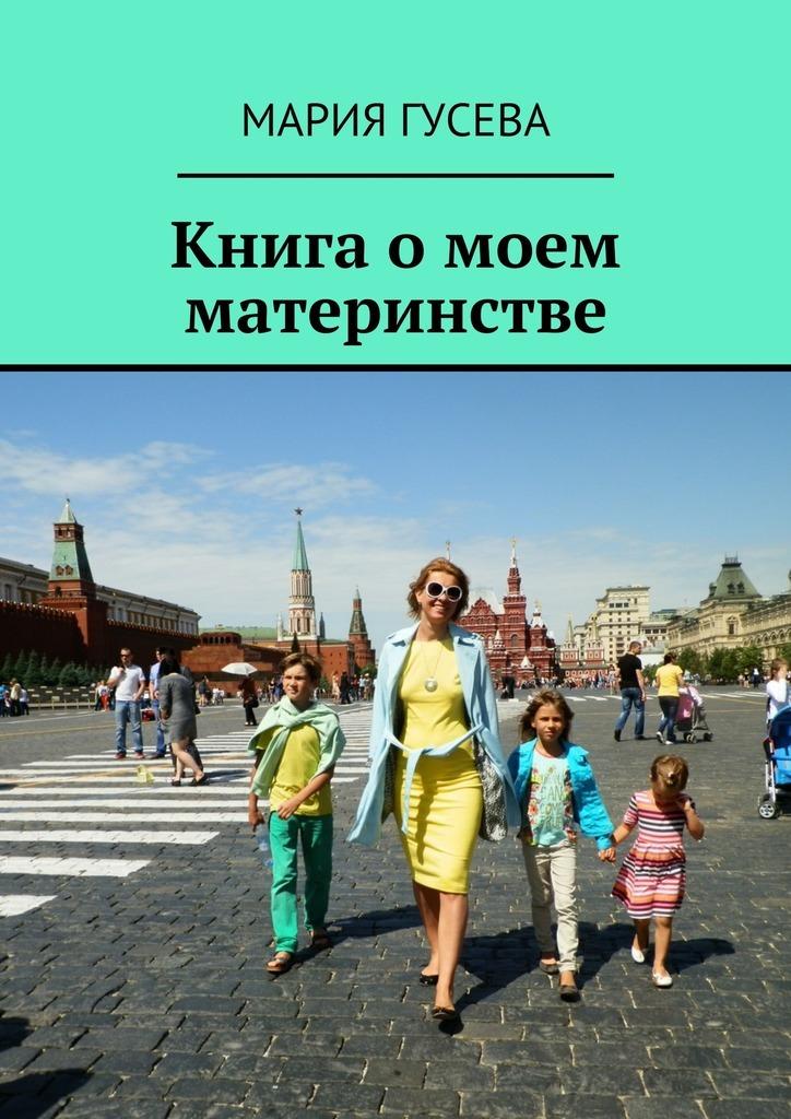 Мария Гусева Книга омоем материнстве