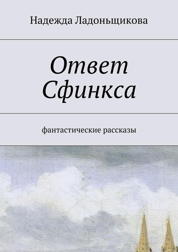 Надежда Николаевна Ладоньщикова Ответ Сфинкса. Фантастические рассказы