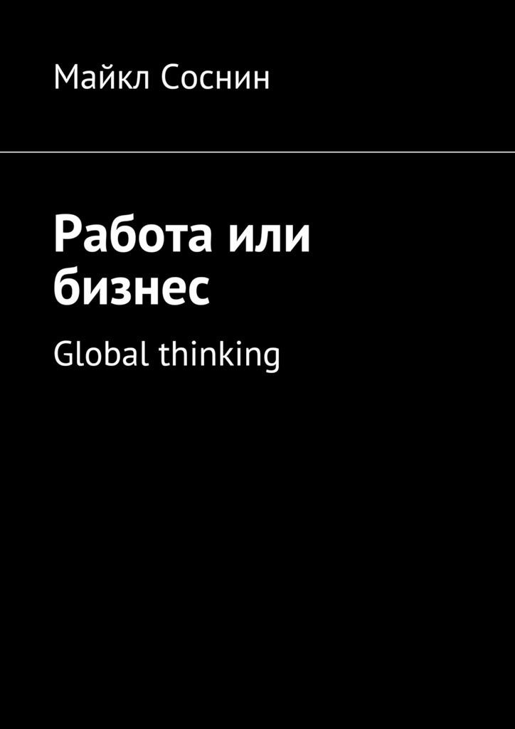 Майкл Соснин Работа или бизнес. Global thinking ISBN: 9785448507212 maikl sosnin creating global brand 2