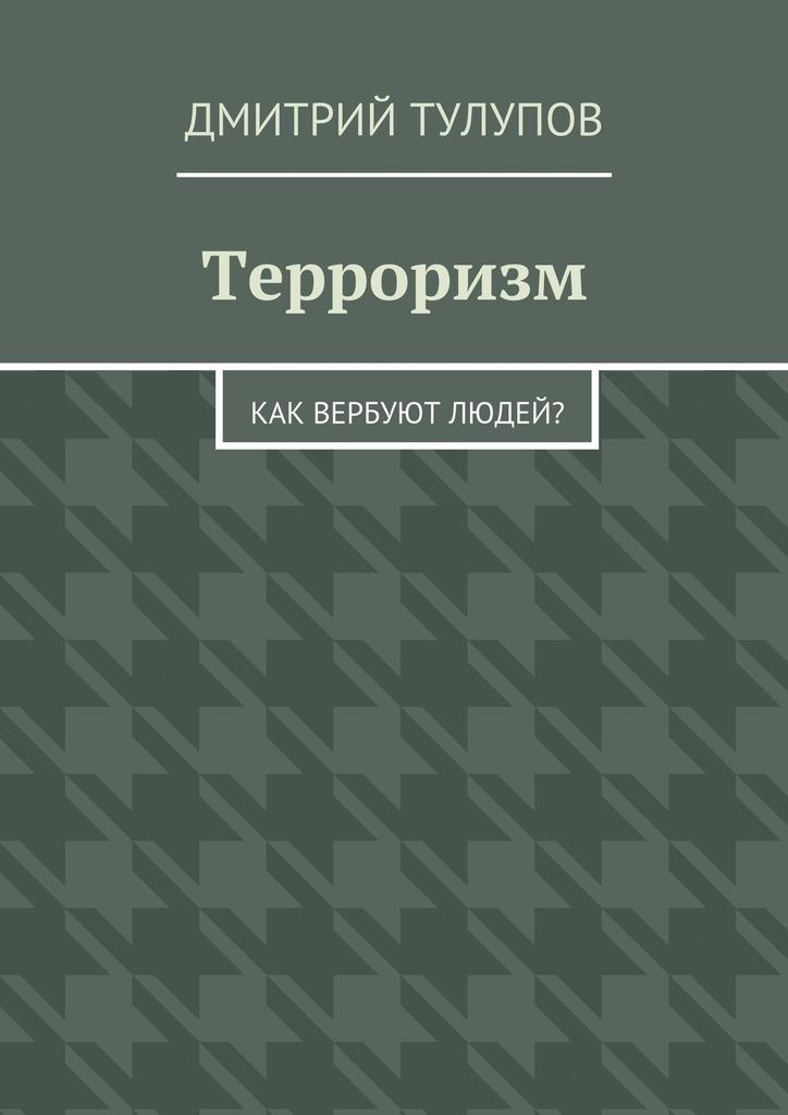 Дмитрий Тулупов - Терроризм. Как вербуют людей?