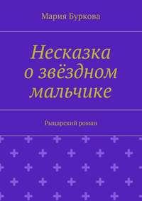 Буркова, Мария Олеговна  - Несказка озвёздном мальчике. Рыцарский роман