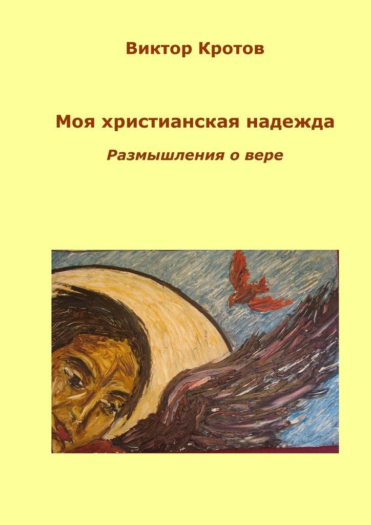 Виктор Кротов Моя христианская надежда. Размышления о вере виктор кротов червячок игнатий и его размышления новые приключения
