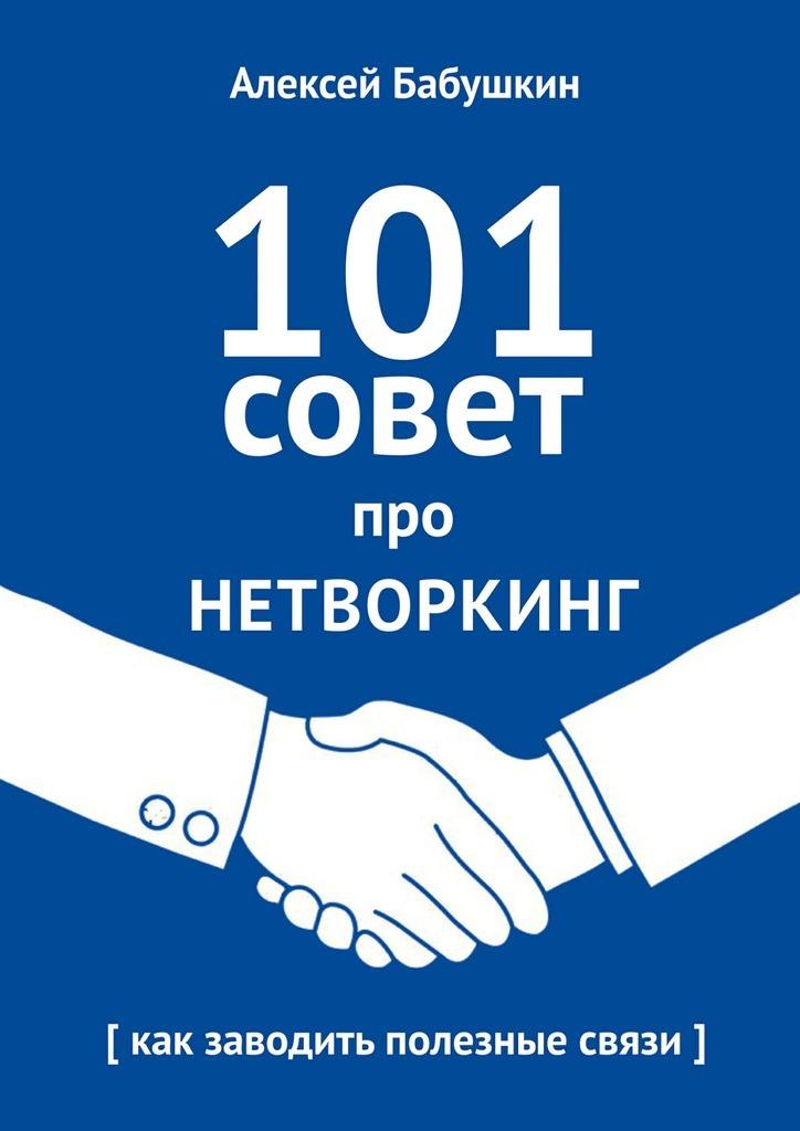 Обложка книги 101совет про нетворкинг. Как заводить полезные связи, автор Бабушкин, Алексей