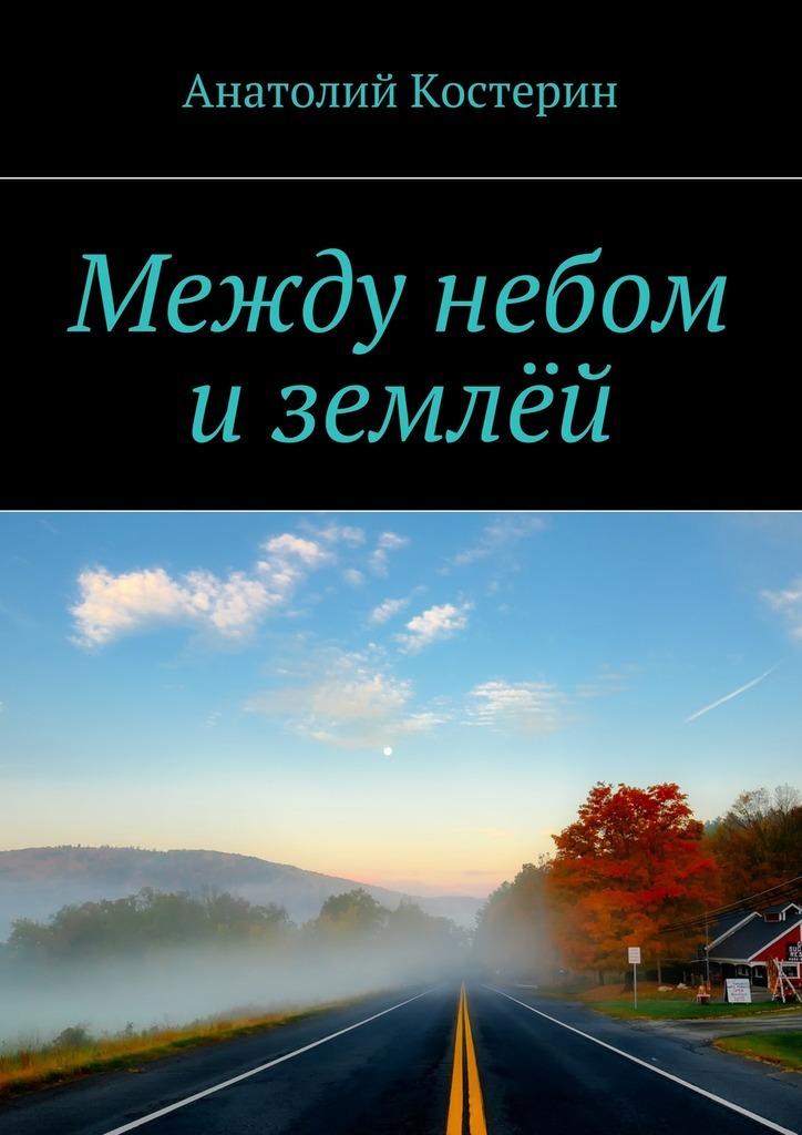 Анатолий Костерин - Между небом иземлёй