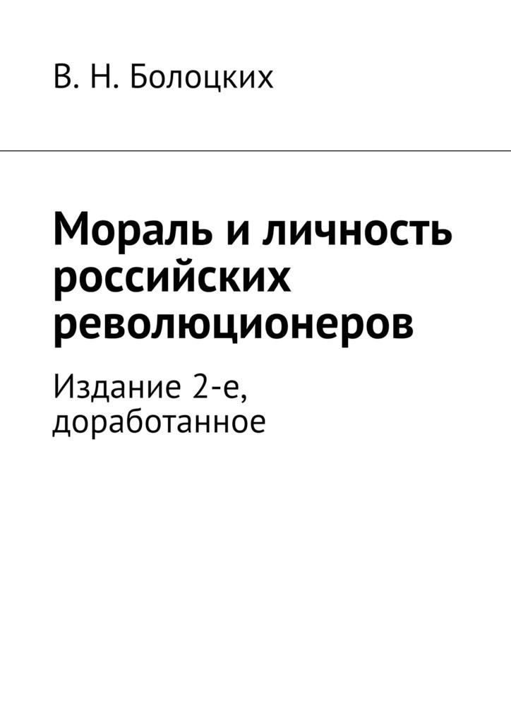 В. Болоцких - Мораль иличность российских революционеров. Издание 2-е, доработанное