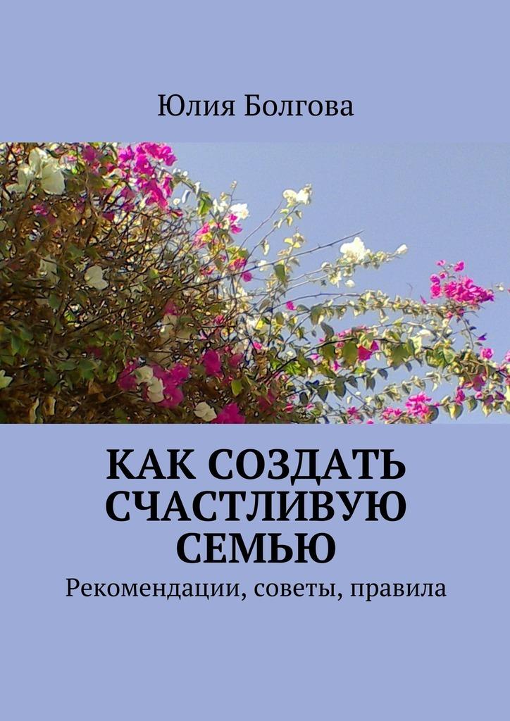 Обложка книги Как создать счастливую семью. Рекомендации, советы, правила, автор Болгова, Юлия