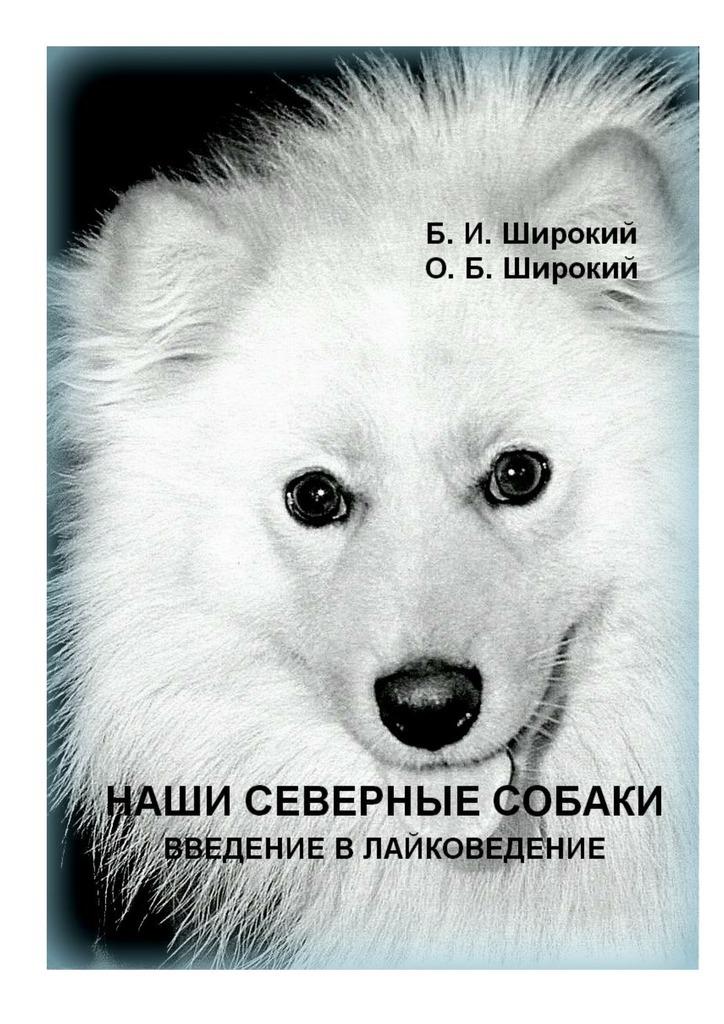 Борис Широкий, Олег Широкий - Наши северные собаки. Введение влайковедение