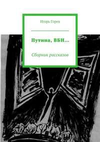 Горев, Игорь  - Путина,ВБН… Сборник рассказов