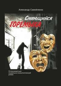 Александр Самойленко - Смеющийся горемыка. Остросюжетный социально-психологический роман