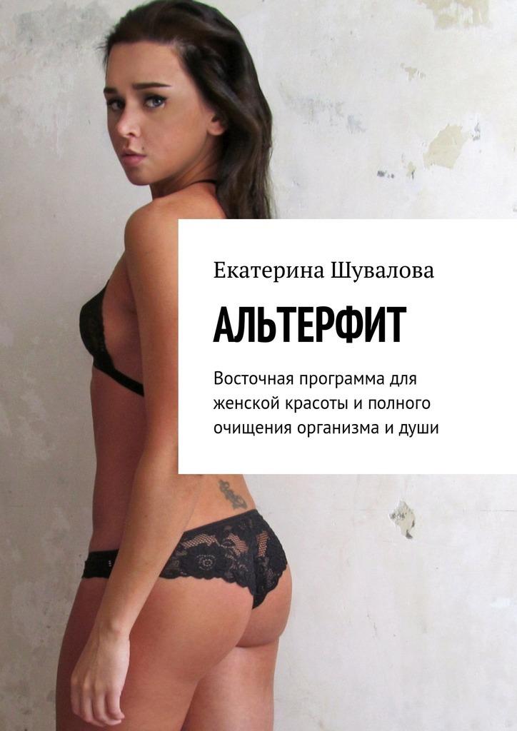 Екатерина Шувалова - Альтерфит. Восточная программа для женской красоты иполного очищения организма идуши