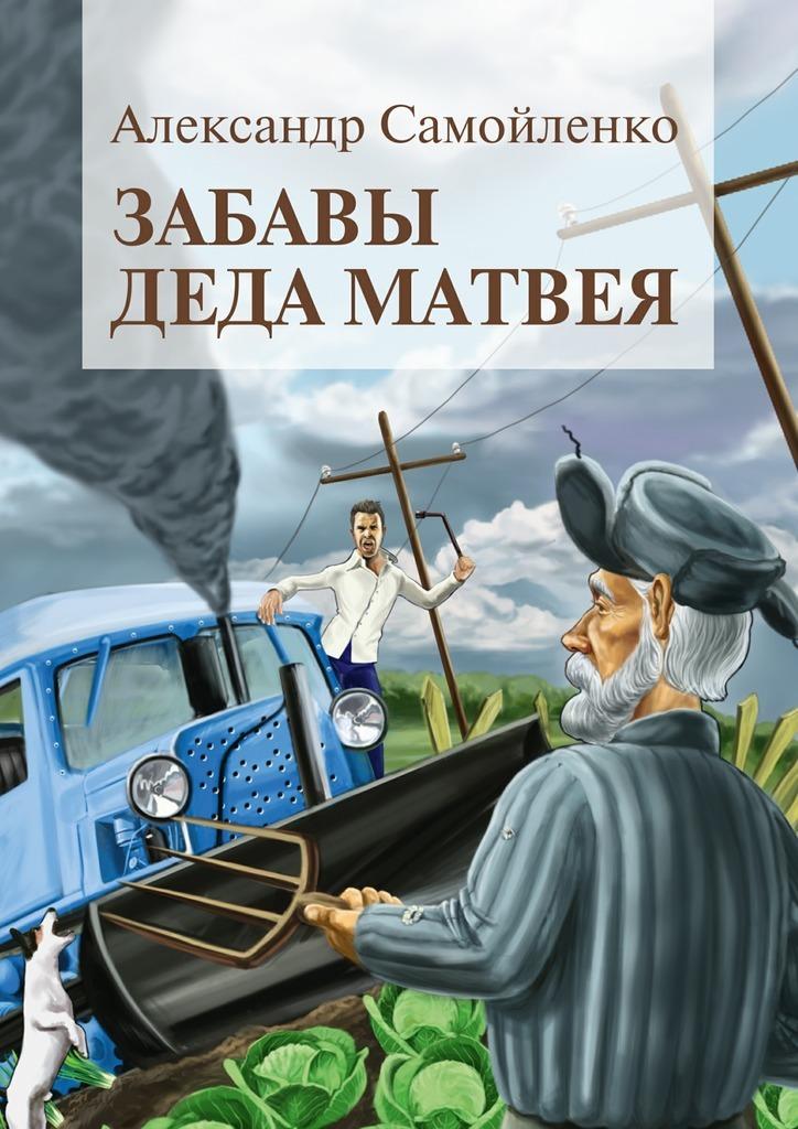 Александр Самойленко Забавы деда Матвея. Сборник рассказов, повесть невыдуманные рассказы