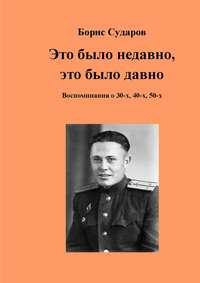 Сударов, Борис  - Это было недавно, это было давно. Воспоминания о 30-х, 40-х, 50-х