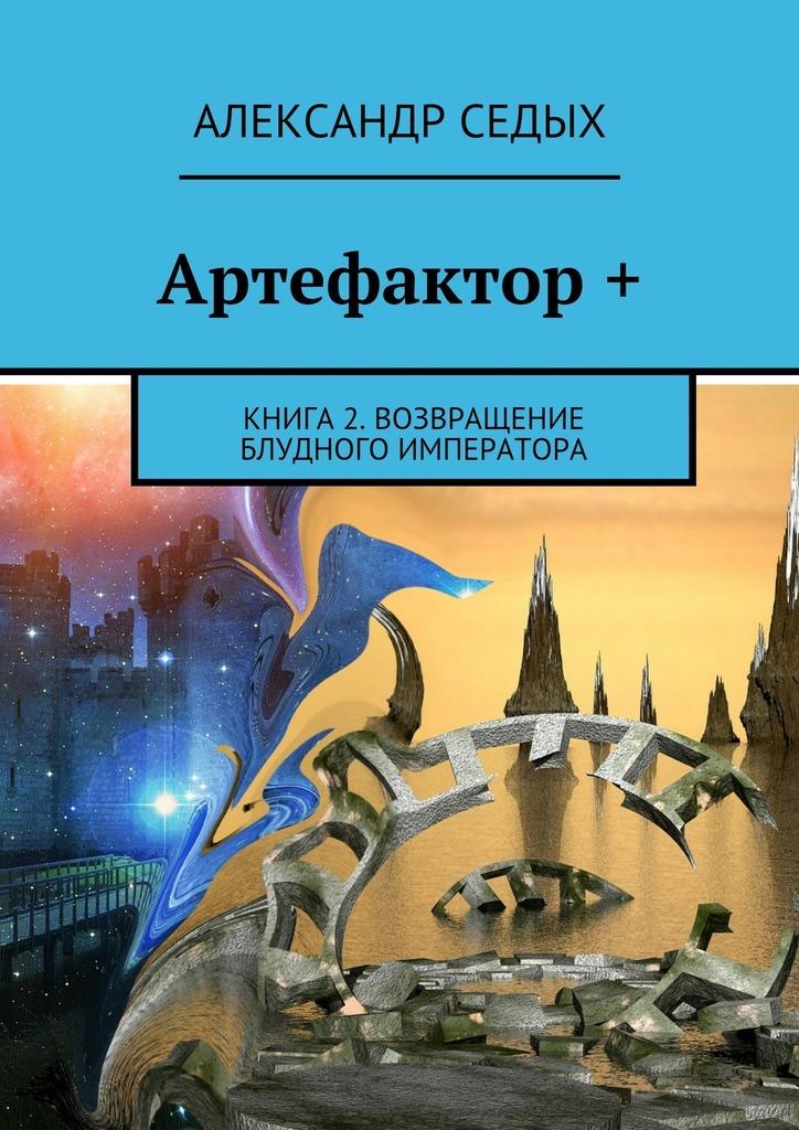 Артефактор +. Книга 2. Возвращение блудного императора