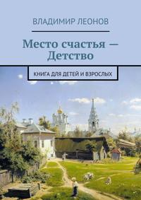 Леонов, Владимир  - Место счастья – Детство. Книга для детей ивзрослых