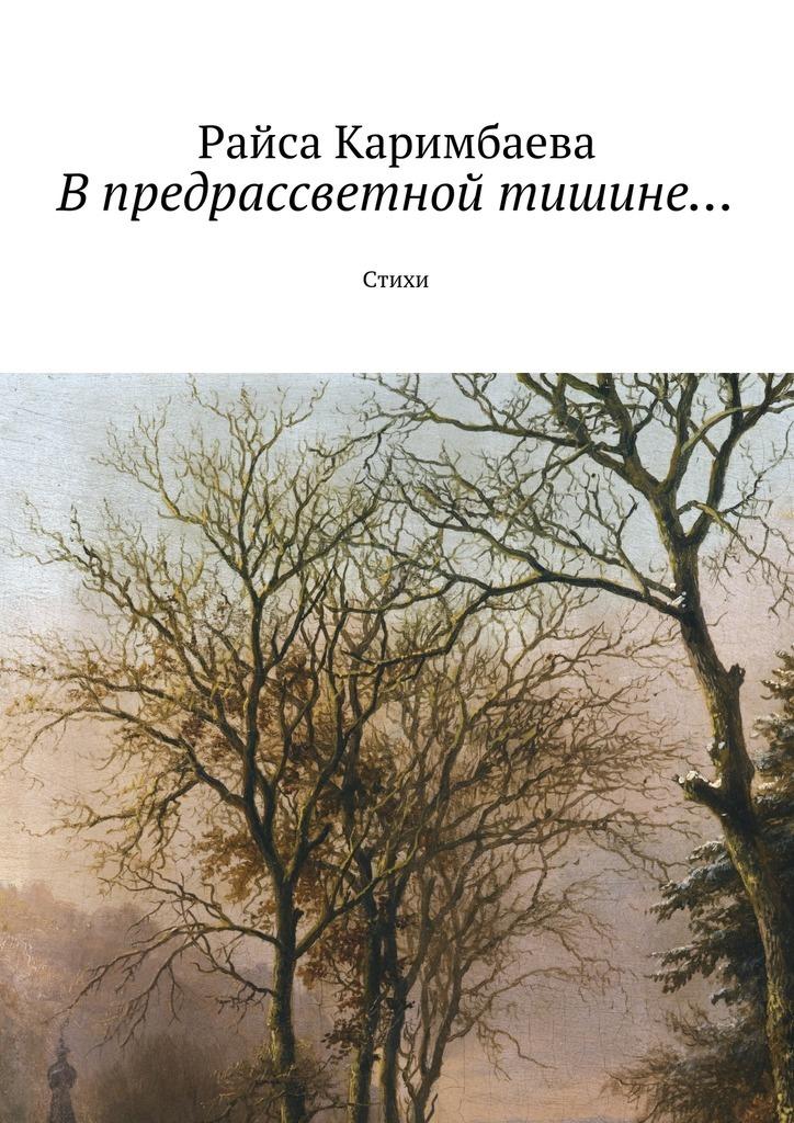 Райса Каримбаева В предрассветной тишине… Стихи райса каримбаева билет врай