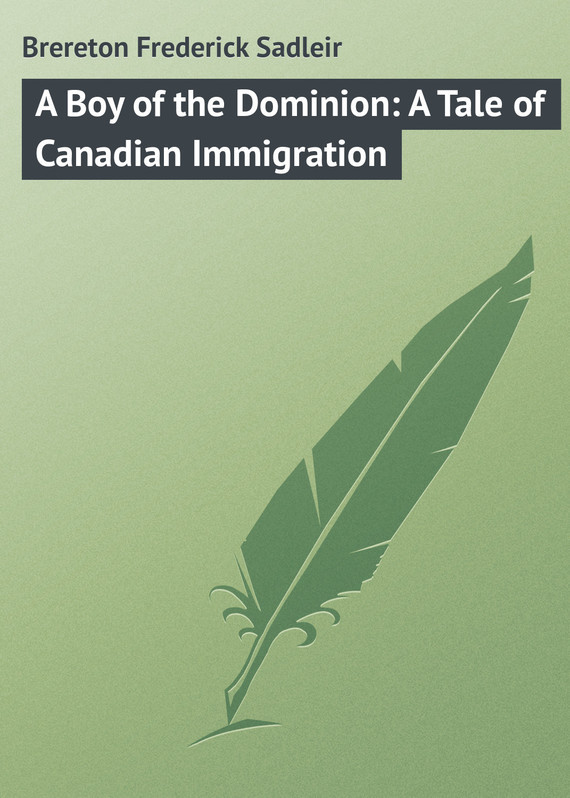 Brereton Frederick Sadleir A Boy of the Dominion: A Tale of Canadian Immigration the politics of immigration