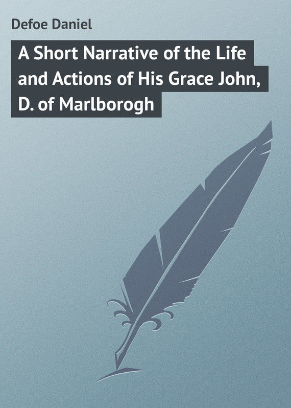 Даниэль Дефо A Short Narrative of the Life and Actions of His Grace John, D. of Marlborogh measure of grace