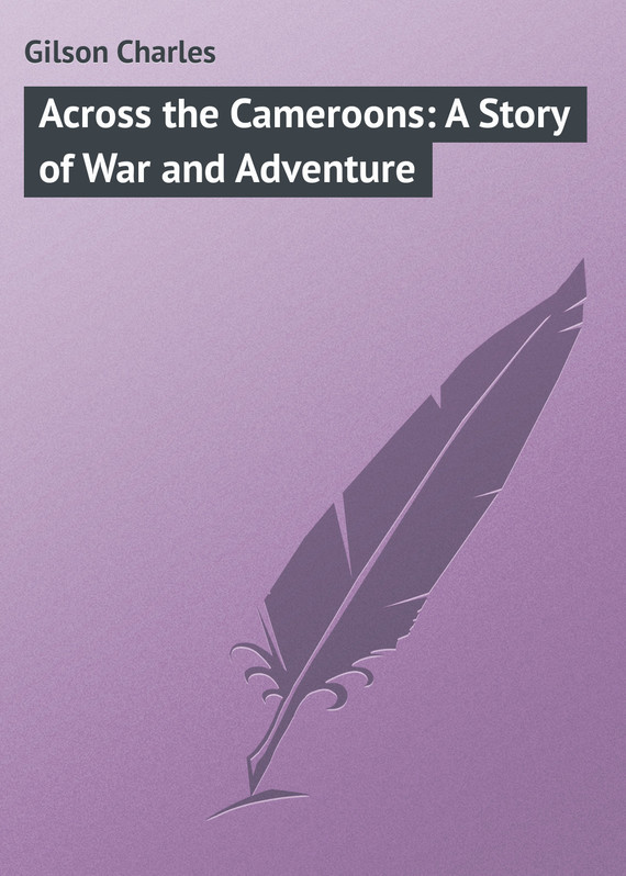 Gilson Charles Across the Cameroons: A Story of War and Adventure пальто alix story alix story mp002xw13vuo