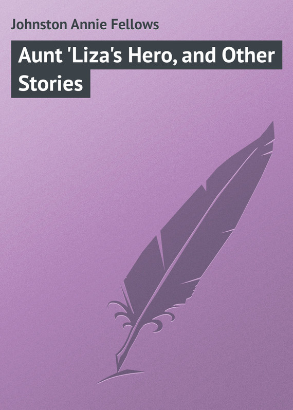 Johnston Annie Fellows Aunt 'Liza's Hero, and Other Stories sarah walker ghosts international troll and other stories