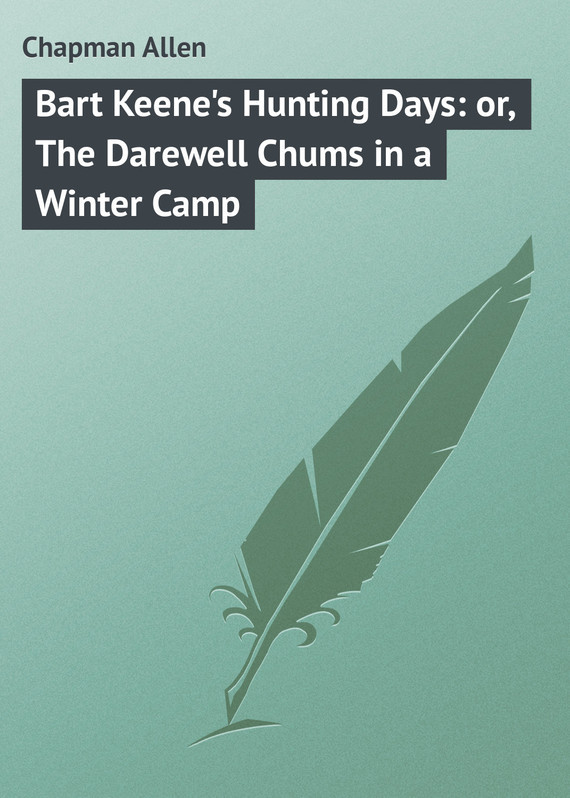 Chapman Allen Bart Keene's Hunting Days: or, The Darewell Chums in a Winter Camp chapman allen tom fairfield in camp or the secret of the old mill