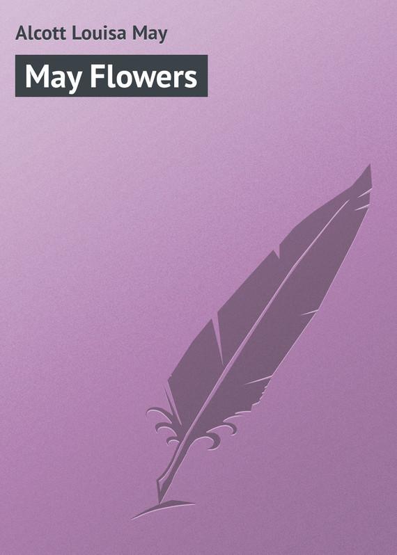 Луиза Мэй Олкотт May Flowers цены онлайн