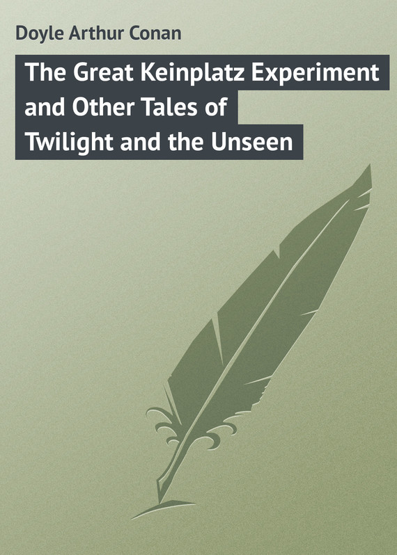 Doyle Arthur Conan The Great Keinplatz Experiment and Other Tales of Twilight and the Unseen tales from king arthur