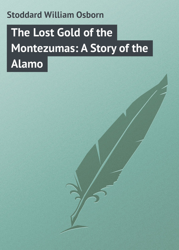 Stoddard William Osborn The Lost Gold of the Montezumas: A Story of the Alamo