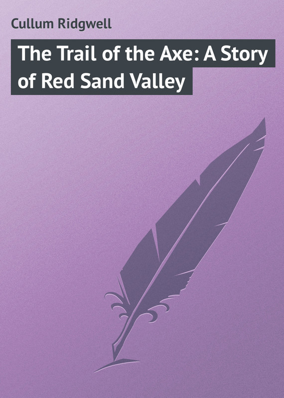 Cullum Ridgwell The Trail of the Axe: A Story of Red Sand Valley пальто alix story alix story mp002xw13vuo