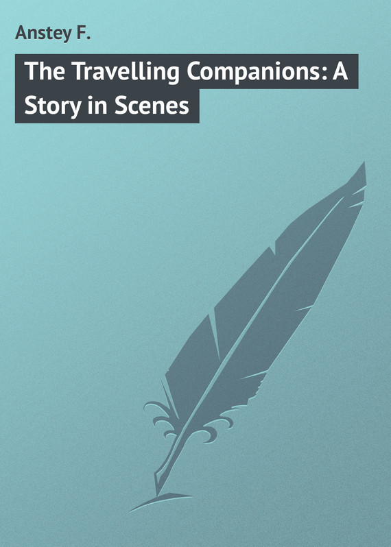 Anstey F. The Travelling Companions: A Story in Scenes anstey f voces populi
