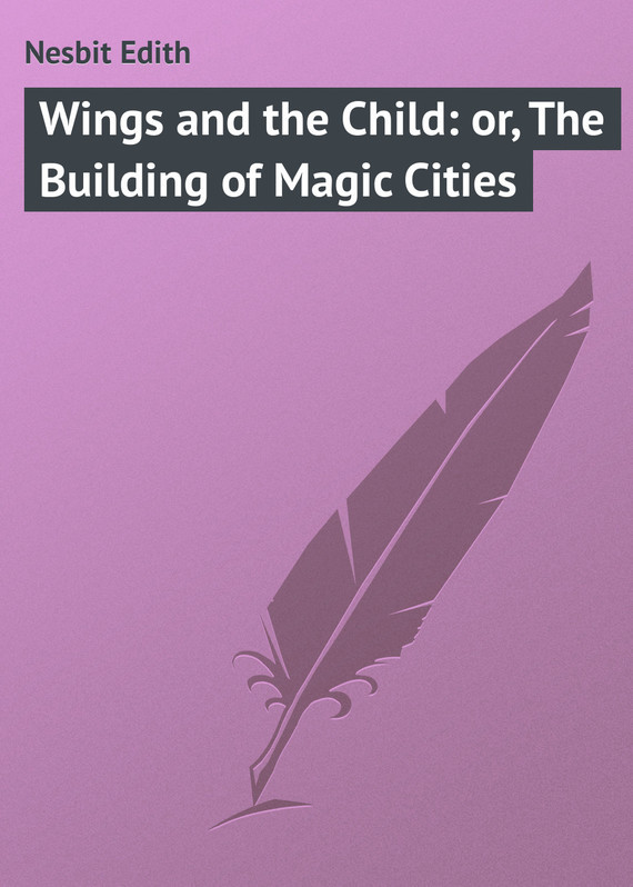 Эдит Несбит Wings and the Child: or, The Building of Magic Cities the wings of the dove