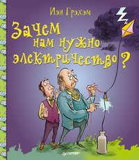 Грэхэм, Иэн  - Зачем нам нужно электричество?