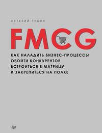 Гущин, Виталий  - FMCG. Как наладить бизнес-процессы, обойти конкурентов, встроиться в матрицу и закрепиться на полке