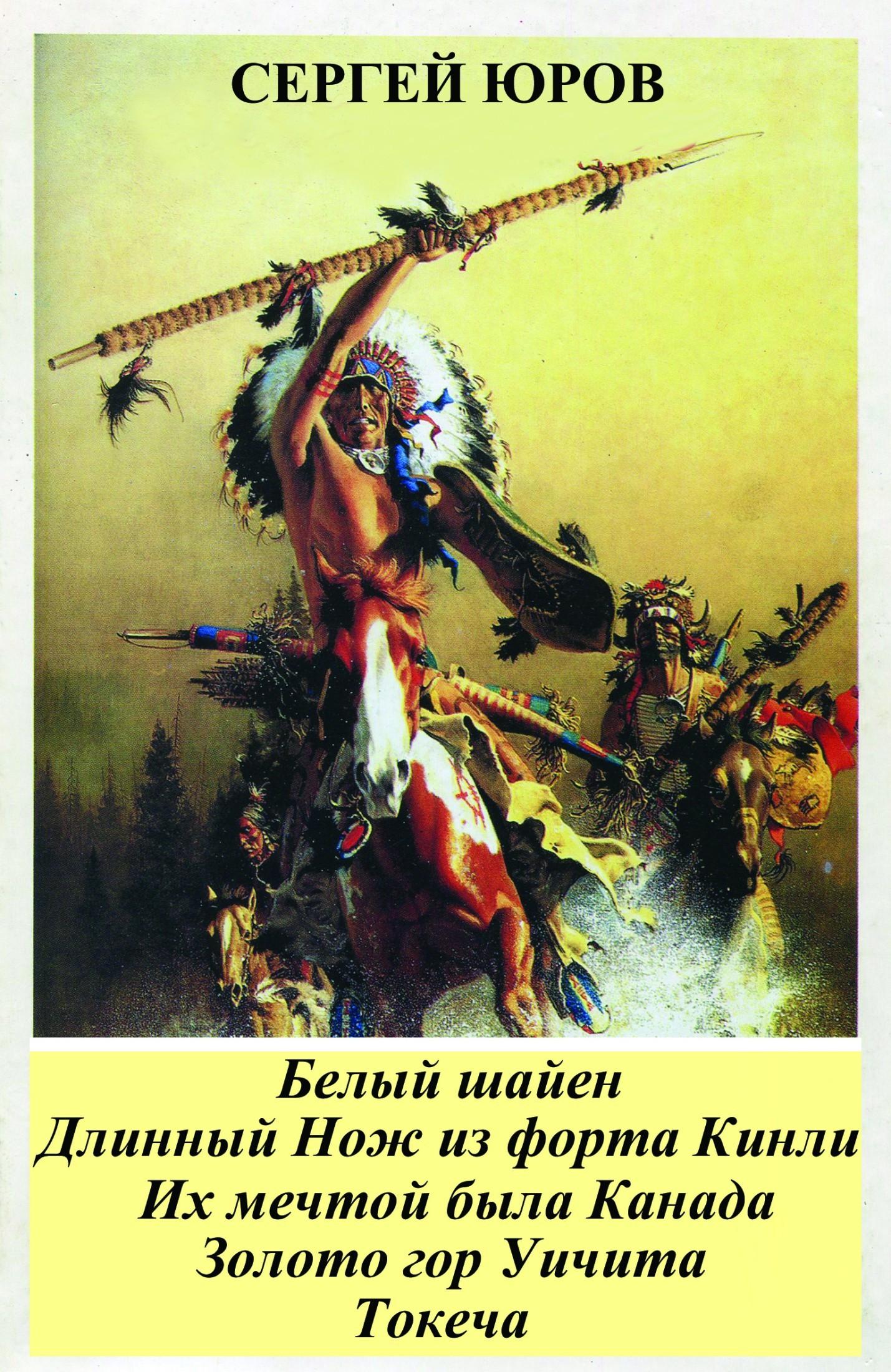 Сергей Юров - Белый шайен. Длинный Нож из форта Кинли. Их мечтой была Канада. Золото гор Уичита. Токеча