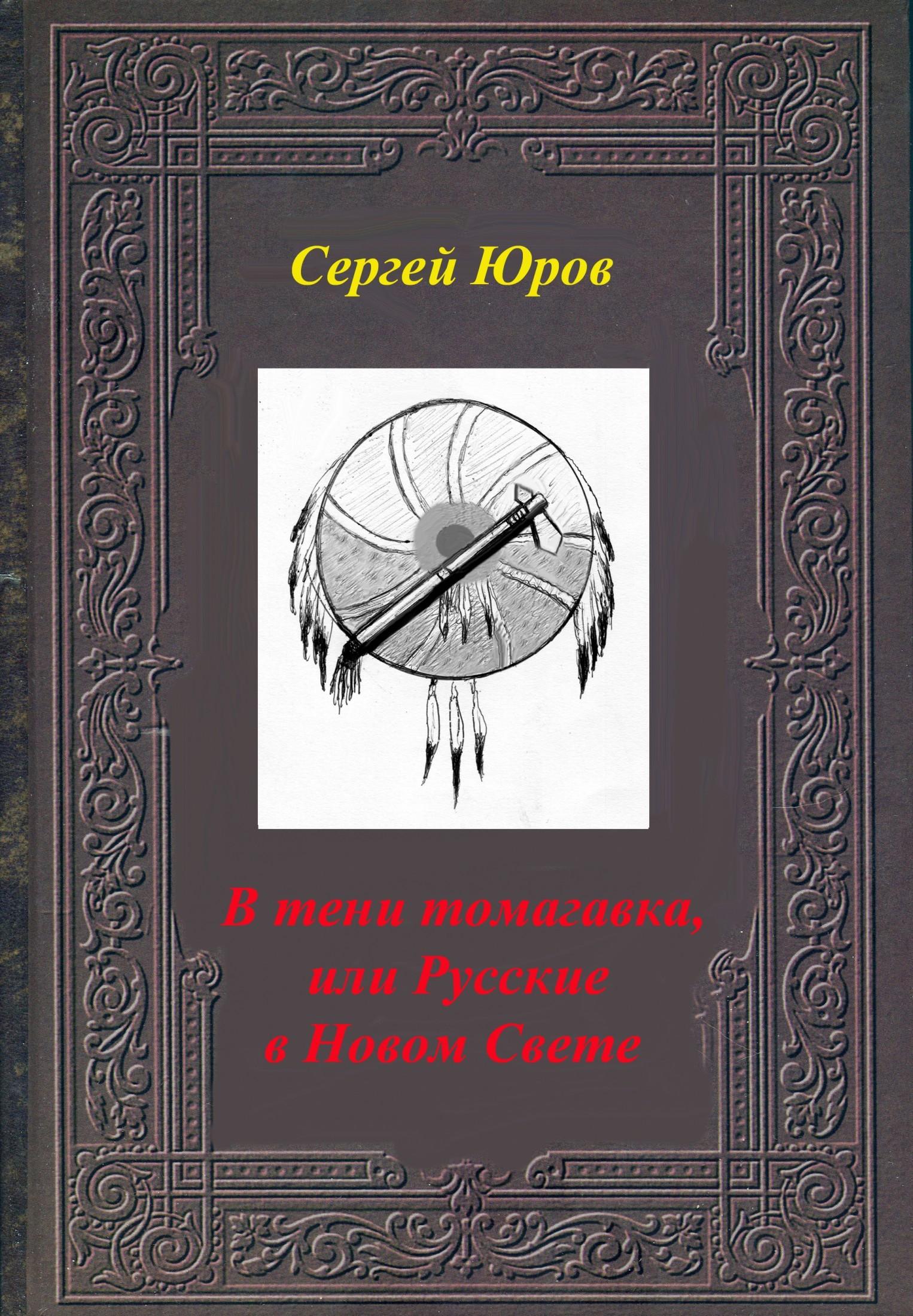 Сергей Юров - В тени томагавка, или Русские в Новом Свете
