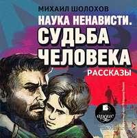 Михаил Шолохов - Наука ненависти. Судьба человека
