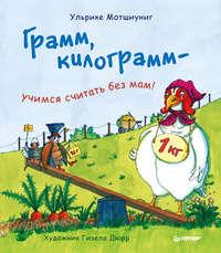 Мотшиуниг, Ульрике  - Грамм, килограмм – учимся считать без мам!