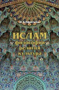 Ефремова, Наталия  - Ислам. Философия, религия, культура. Часть 1. Теолого-философская мысль