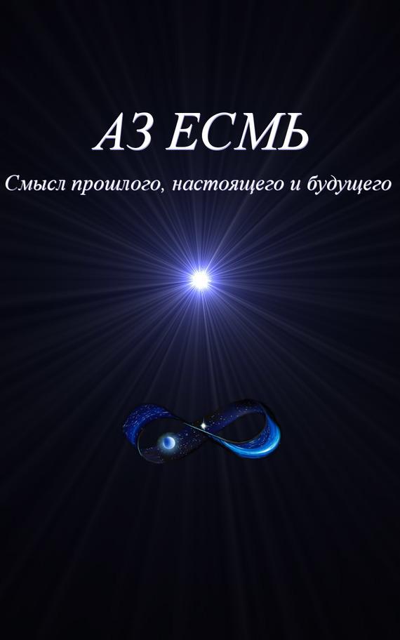 Владимир Коляда Аз есмь. Смысл прошлого, настоящего и будущего