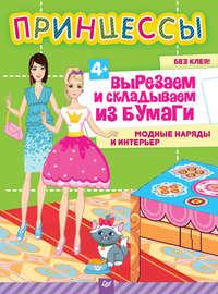 Русинова, Евгения  - Принцессы. Вырезаем и складываем из бумаги. Модные наряды и интерьер