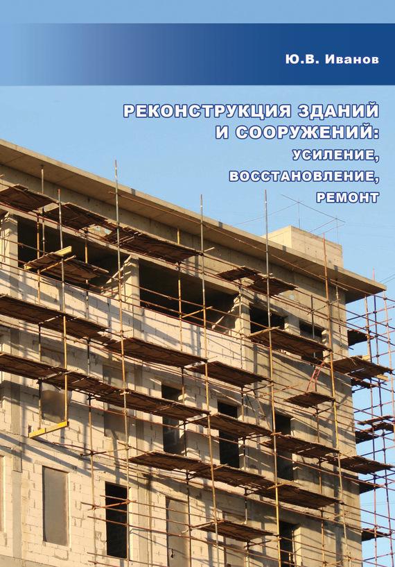 Ю. В. Иванов Реконструкция зданий и сооружений: усиление, восстановление, ремонт