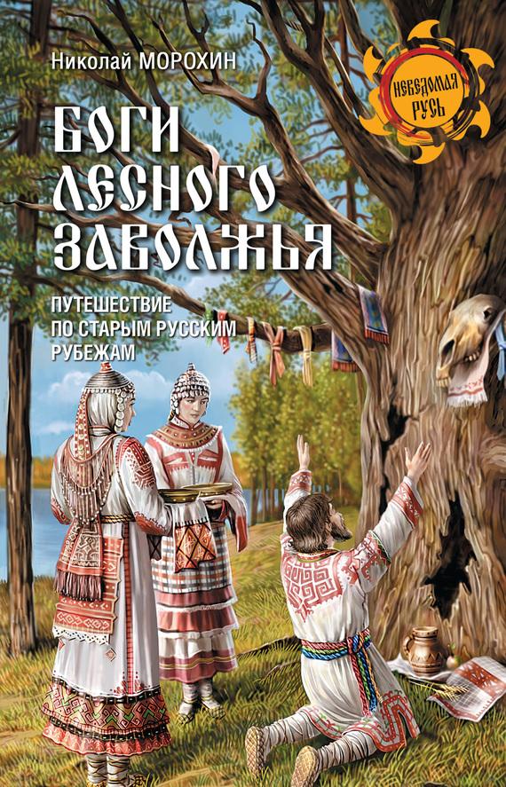 Николай Морохин - Боги Лесного Заволжья. Путешествие по старым русским рубежам