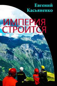 Касьяненко, Евгений  - Империя строится