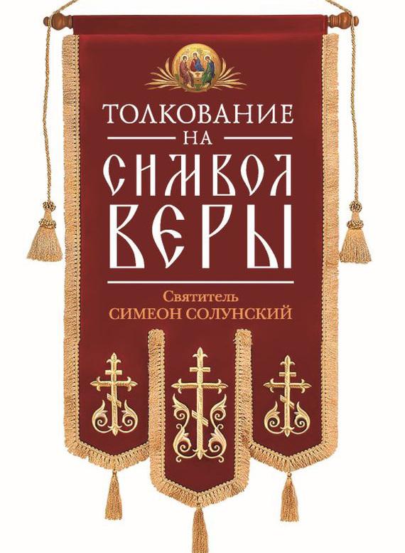 Святитель Симеон Солунский Толкование на Символ веры вера образованных людей символ веры с толкованием