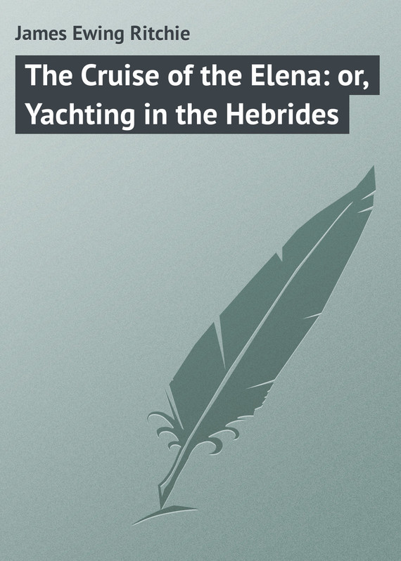 James Ewing Ritchie The Cruise of the Elena: or, Yachting in the Hebrides
