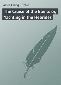 Ritchie, James Ewing  - The Cruise of the Elena: or, Yachting in the Hebrides