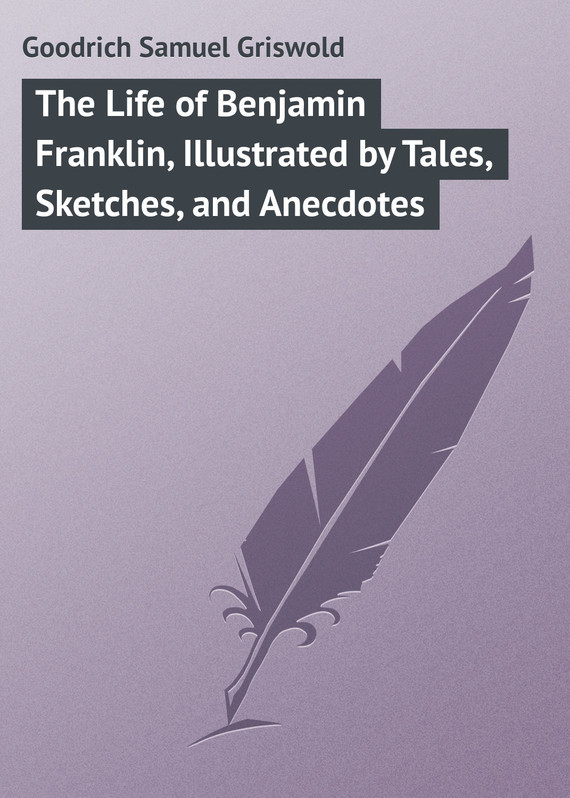 The Life of Benjamin Franklin, Illustrated by Tales, Sketches, and Anecdotes