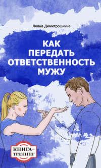 Димитрошкина, Лиана  - Как передать ответственность мужу. Книга-тренинг