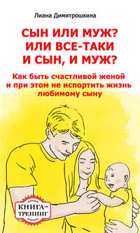 Димитрошкина, Лиана  - Сын или муж? Или всё-таки и сын, и муж? Как быть счастливой женой и при этом не испортить жизнь любимому сыну. Книга-тренинг